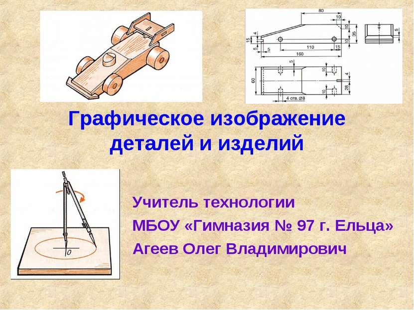Графическое изображение деталей и изделий Учитель технологии МБОУ «Гимназия №...