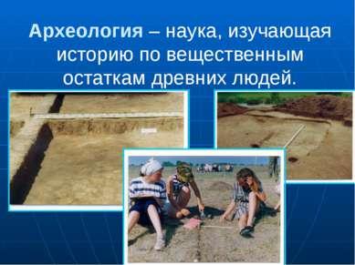 Археология – наука, изучающая историю по вещественным остаткам древних людей.