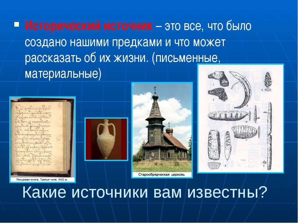 Исторический источник – это все, что было создано нашими предками и что может...