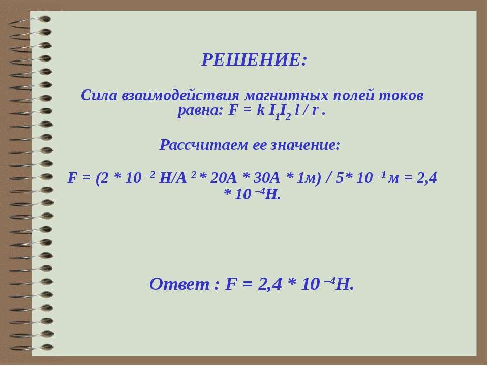 РЕШЕНИЕ:  Сила взаимодействия магнитных полей токов равна: F = k I1I2 l / r ...