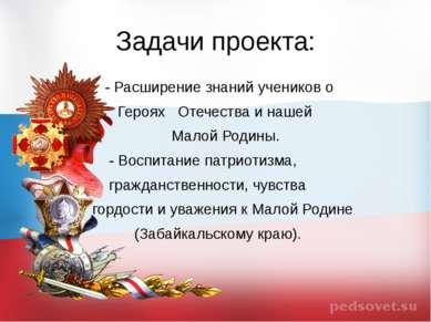 Задачи проекта: - Расширение знаний учеников о Героях Отечества и нашей Малой...
