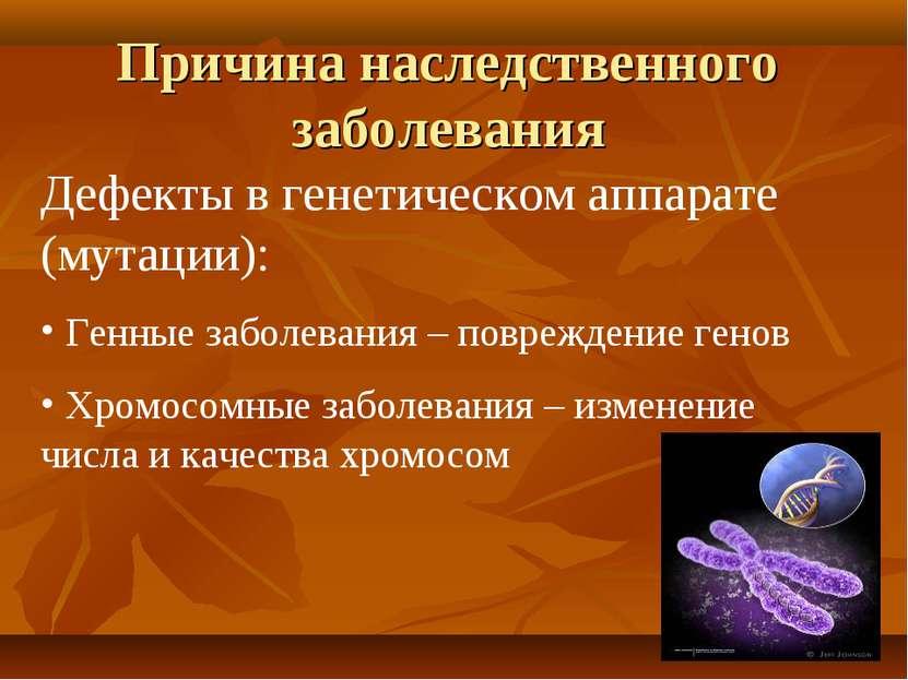 Причина наследственного заболевания Дефекты в генетическом аппарате (мутации)...