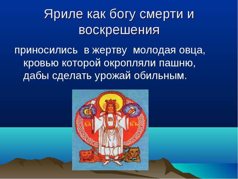 Яриле как богу смерти и воскрешения приносились в жертву молодая овца, кровью...