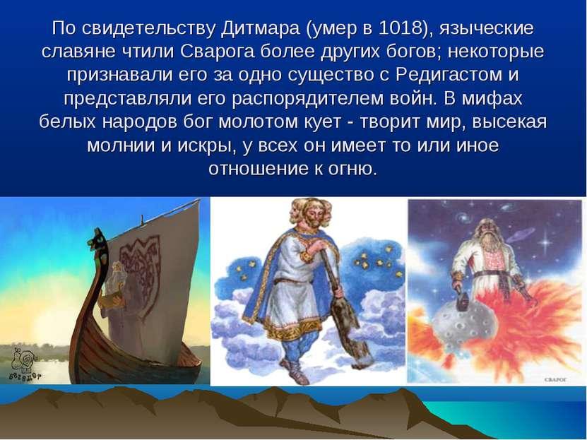 По свидетельству Дитмара (умер в 1018), языческие славяне чтили Сварога более...