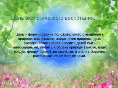 Цель экологического воспитания. Цель – формирование положительного отношения ...