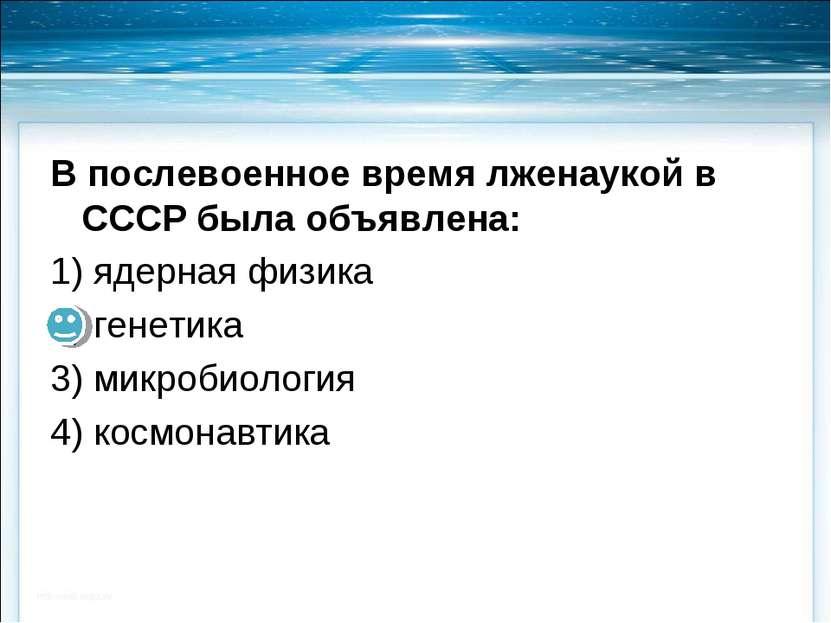 В послевоенное время лженаукой в СССР была объявлена: 1) ядерная физика 2) ге...