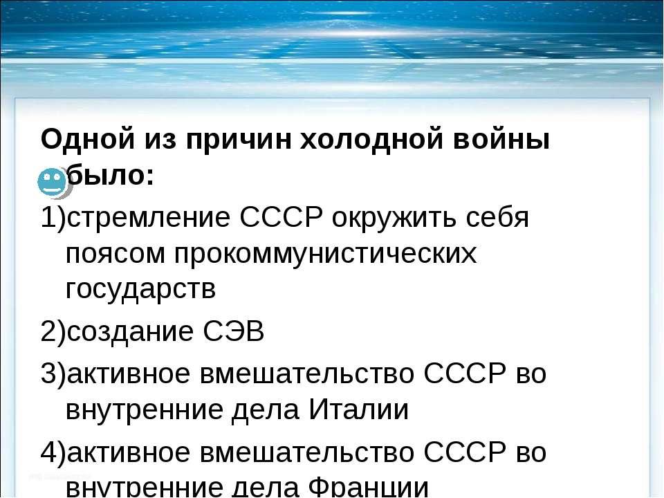 Одной из причин холодной войны было: стремление СССР окружить себя поясом про...