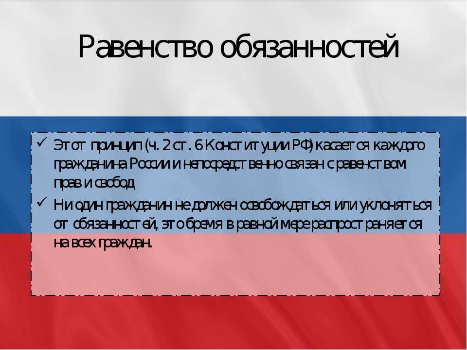 Равенство обязанностей Этот принцип (ч. 2 ст. 6 Конституции РФ) касается кажд...