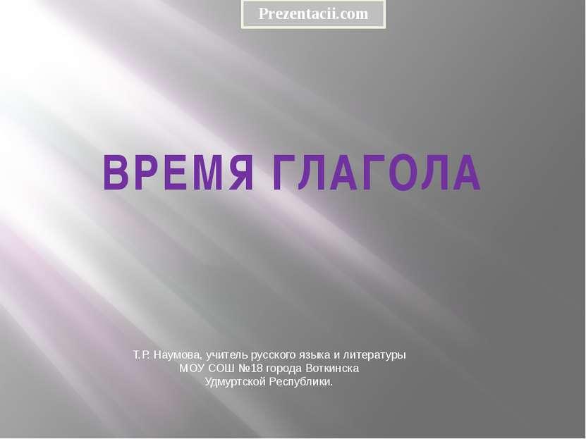ВРЕМЯ ГЛАГОЛА Т.Р. Наумова, учитель русского языка и литературы МОУ СОШ №18 г...