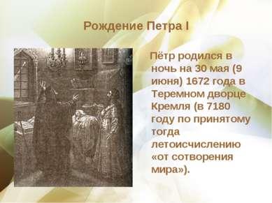 Рождение Петра I Пётр родился в ночь на 30 мая (9 июня) 1672 года в Теремном ...