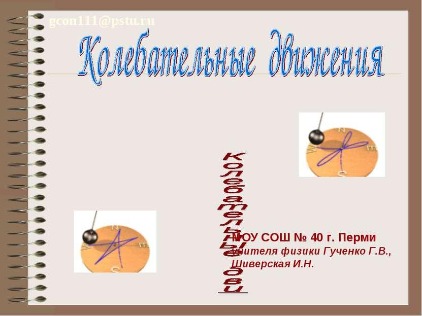 gcon111@pstu.ru МОУ СОШ № 40 г. Перми учителя физики Гученко Г.В., Шиверская ...