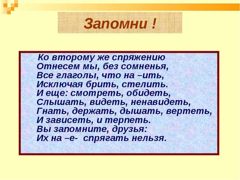 Запомни !  Ко второму же спряжению Отнесем мы, без сомненья,  Все гла...