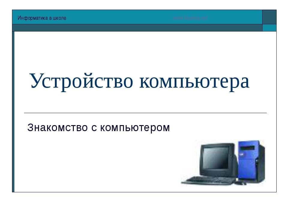 Устройство компьютера Знакомство с компьютером Информатика в школе www.klyaks...