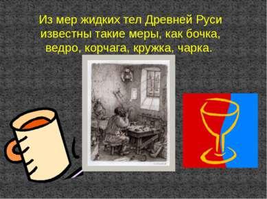 Из мер жидких тел Древней Руси известны такие меры, как бочка, ведро, корчага...