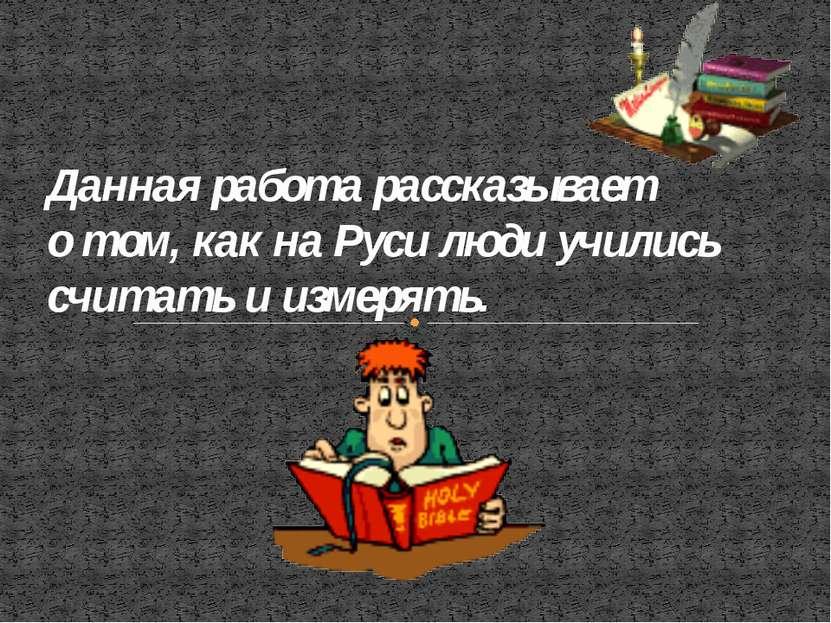 Данная работа рассказывает о том, как на Руси люди учились считать и измерять.