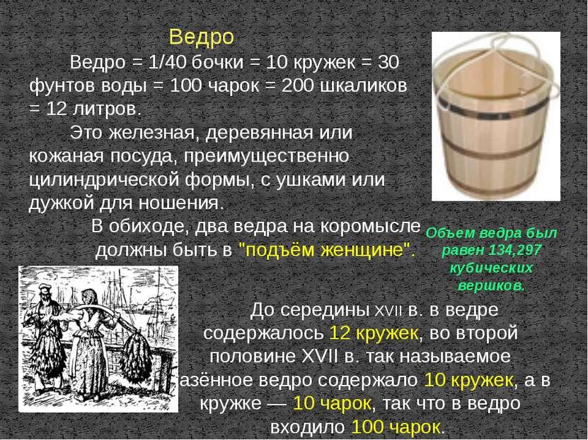 Ведро Ведро = 1/40 бочки = 10 кружек = 30 фунтов воды = 100 чарок = 200 шкали...