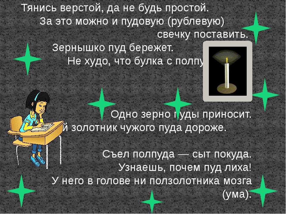 Тянись верстой, да не будь простой. За это можно и пудовую (рублевую) свечку ...
