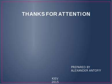 THANKS FOR ATTENTION PREPARED BY ALEXANDER ANTOFIY KIEV 2015