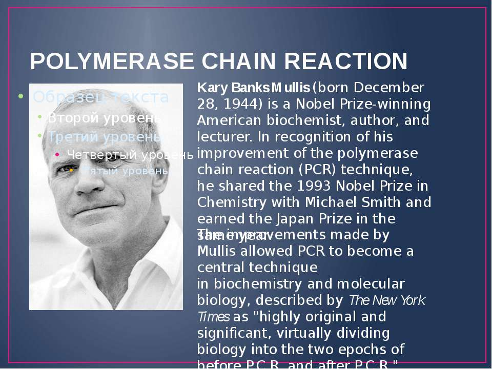 POLYMERASE CHAIN REACTION Kary Banks Mullis (born December 28, 1944) is a Nob...