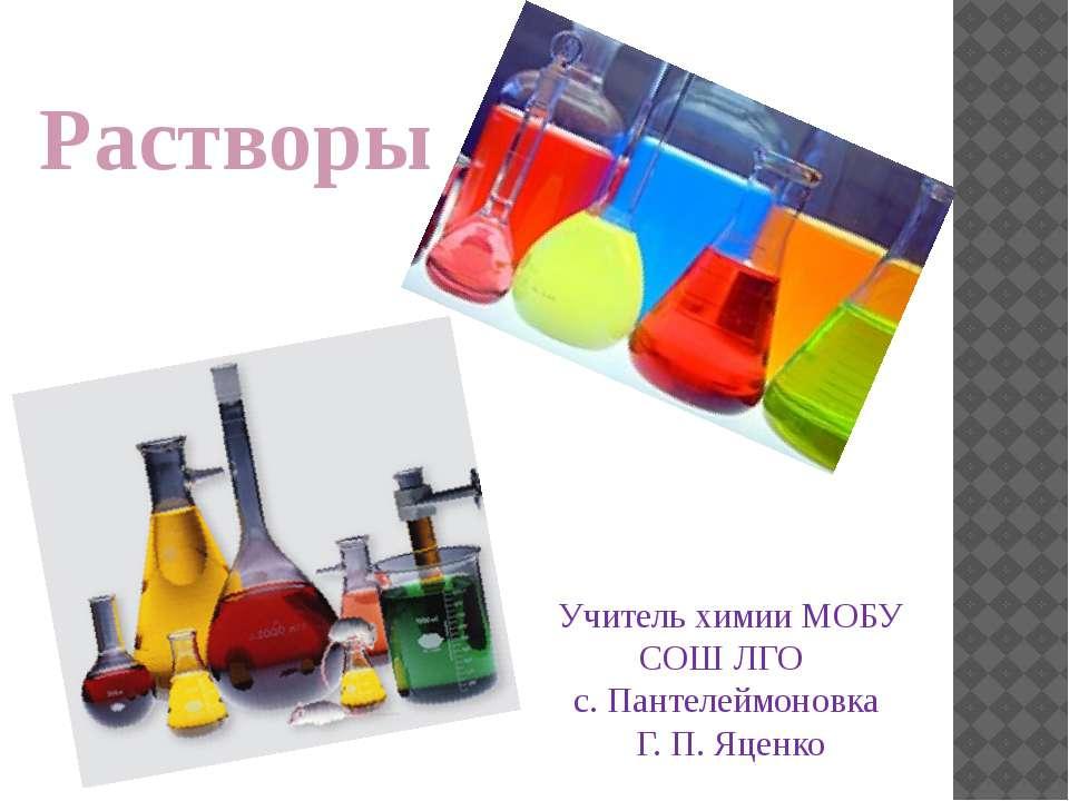 Растворы Учитель химии МОБУ СОШ ЛГО с. Пантелеймоновка Г. П. Яценко