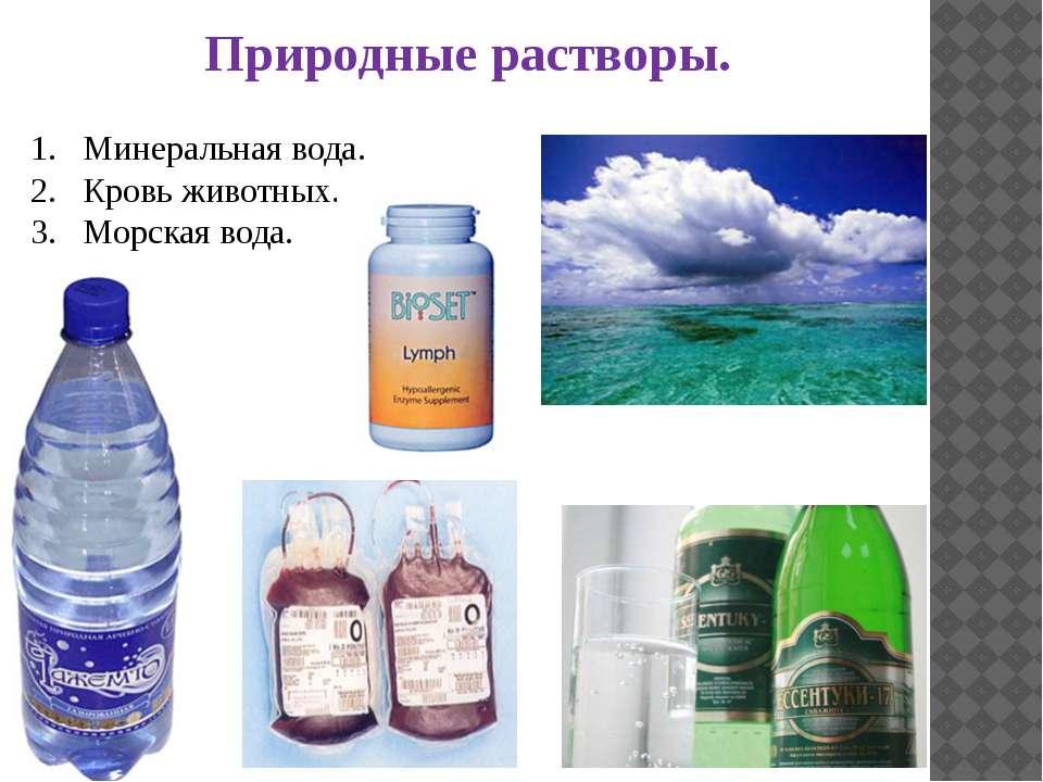 Природные растворы. Минеральная вода. Кровь животных. Морская вода.