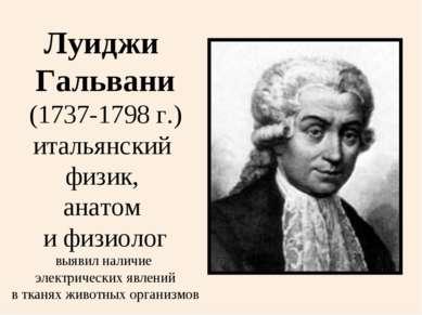 Луиджи Гальвани (1737-1798 г.) итальянский физик, анатом и физиолог выявил на...