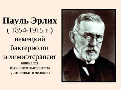 Пауль Эрлих ( 1854-1915 г.) немецкий бактериолог и химиотерапевт занимался из...