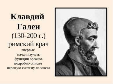 Клавдий Гален (130-200 г.) римский врач впервые начал изучать функции органов...