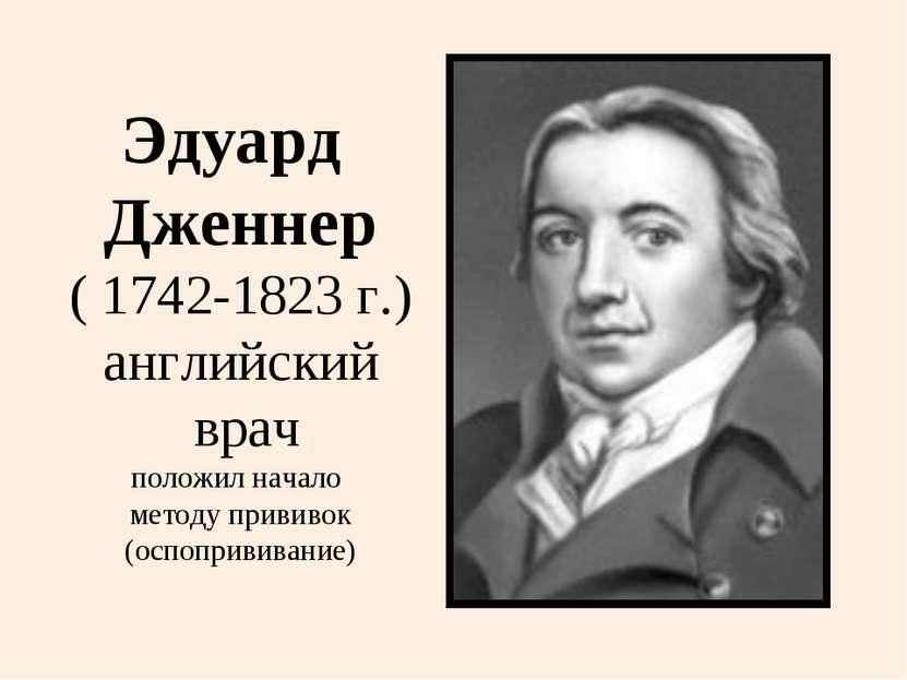 Эдуард Дженнер ( 1742-1823 г.) английский врач положил начало методу прививок...