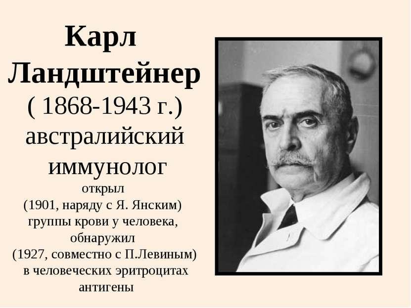 Карл Ландштейнер ( 1868-1943 г.) австралийский иммунолог открыл (1901, наряду...