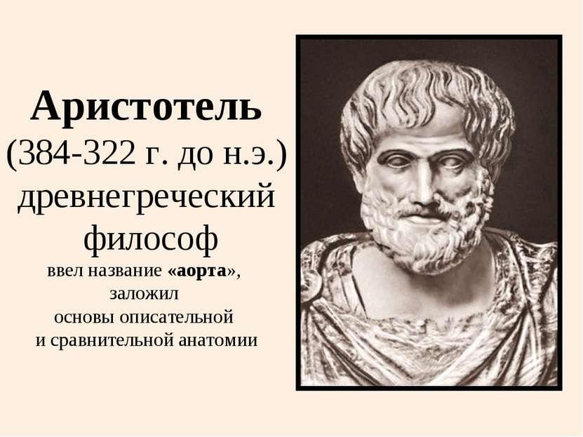 Аристотель (384-322 г. до н.э.) древнегреческий философ ввел название «аорта»...