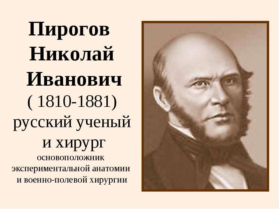 Пирогов Николай Иванович ( 1810-1881) русский ученый и хирург основоположник ...