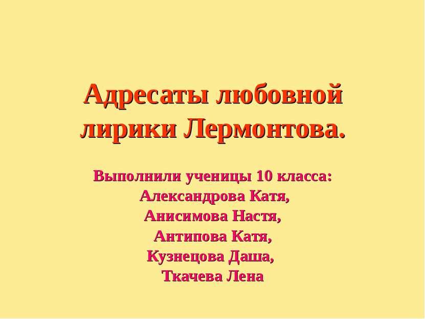 Адресаты любовной лирики Лермонтова. Выполнили ученицы 10 класса: Александров...