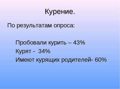 Курение. По результатам опроса: Пробовали курить – 43% Курят - 34% Имеют куря...