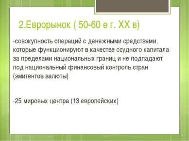 2.Еврорынок ( 50-60 е г. XX в) -совокупность операций с денежными средствами,...