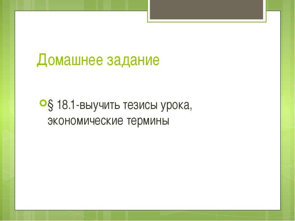 Домашнее задание § 18.1-выучить тезисы урока, экономические термины