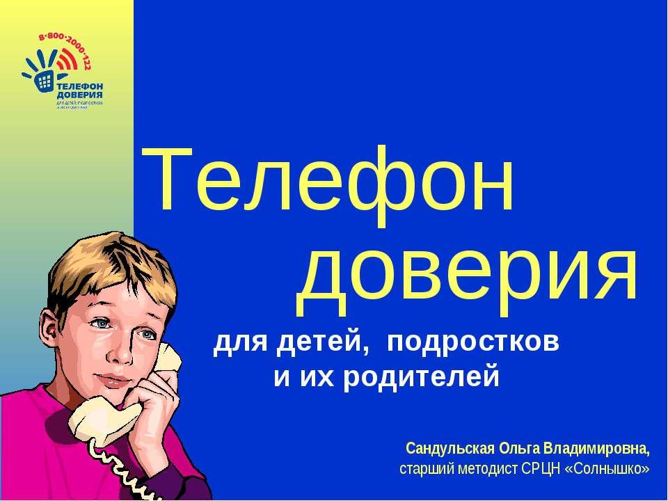 Телефон доверия для детей, подростков и их родителей Сандульская Ольга Владим...