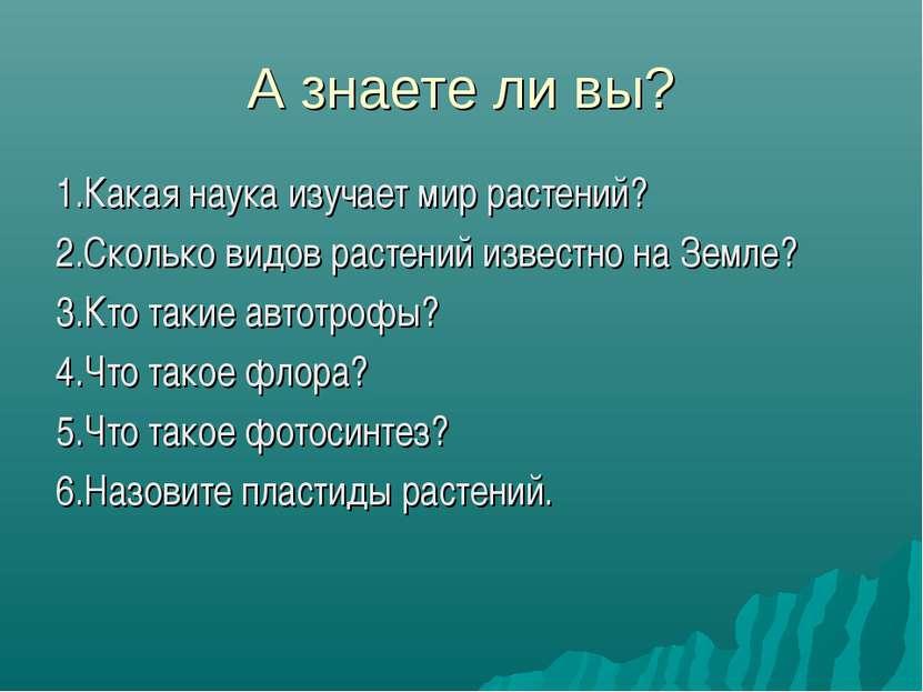 А знаете ли вы? 1.Какая наука изучает мир растений? 2.Сколько видов растений ...
