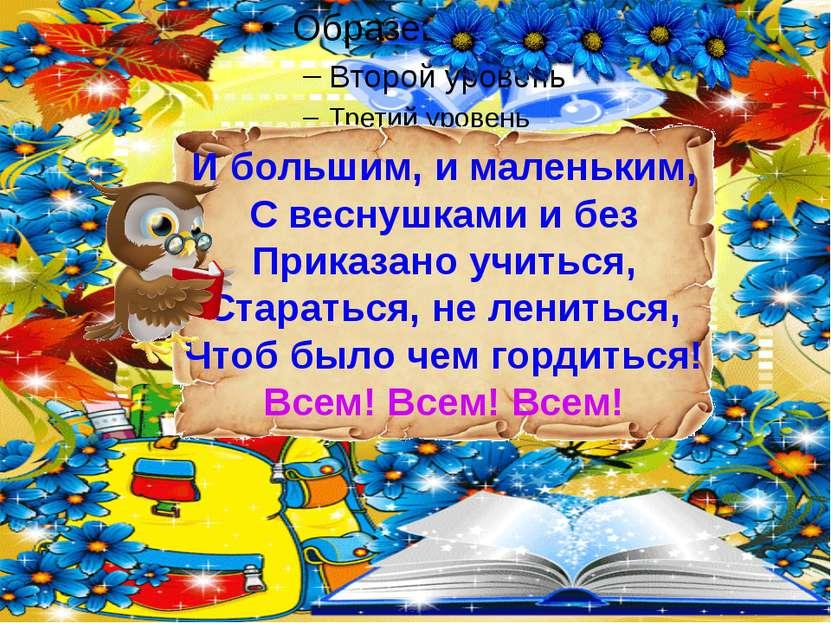 И большим, и маленьким, С веснушками и без Приказано учиться, Стараться, не л...