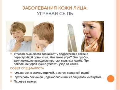 ЗАБОЛЕВАНИЯ КОЖИ ЛИЦА: УГРЕВАЯ СЫПЬ Угревая сыпь часто возникает у подростков...