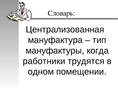 Словарь: Централизованная мануфактура – тип мануфактуры, когда работники труд...