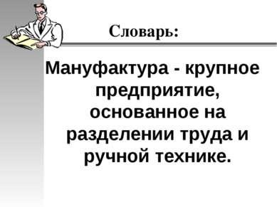 Словарь: Мануфактура - крупное предприятие, основанное на разделении труда и ...