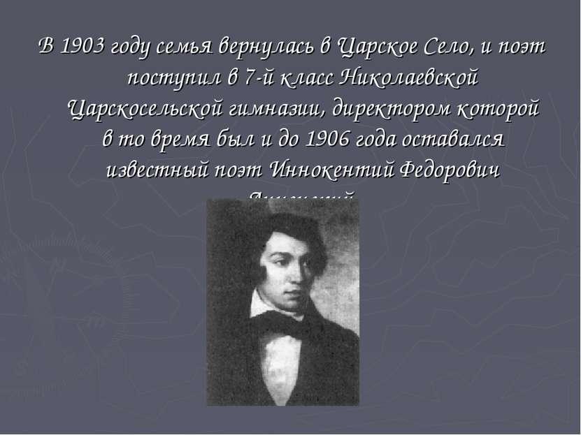В 1903 году семья вернулась в Царское Село, и поэт поступил в 7-й класс Никол...