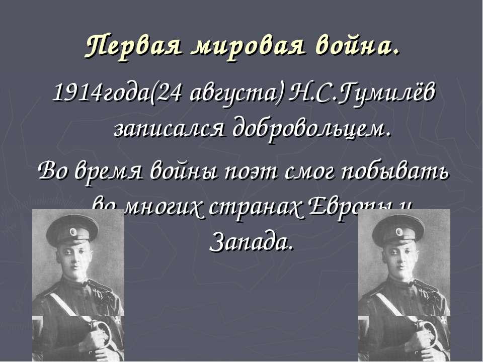 Первая мировая война. 1914года(24 августа) Н.С.Гумилёв записался добровольцем...