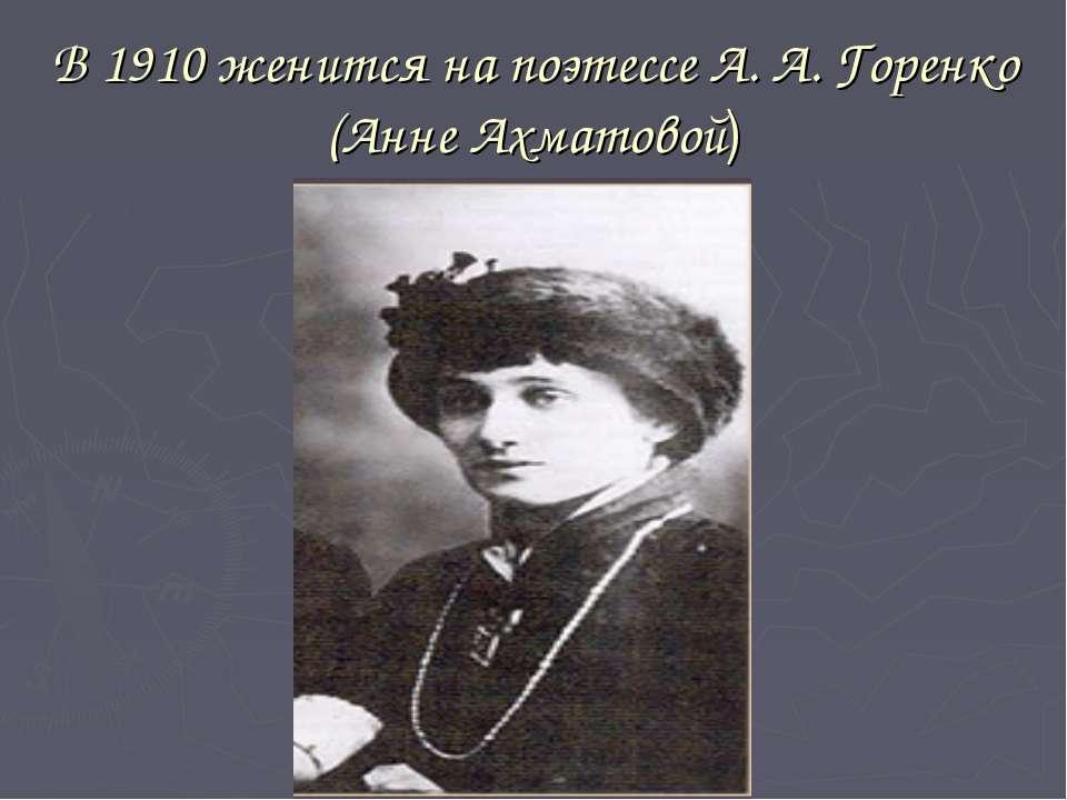 В 1910 женится на поэтессе А. А. Горенко (Анне Ахматовой)