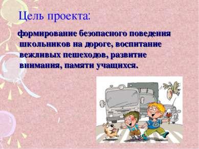 Цель проекта: формирование безопасного поведения школьников на дороге, воспит...