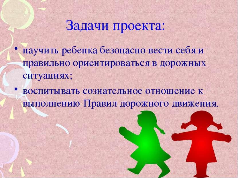 Задачи проекта: научить ребенка безопасно вести себя и правильно ориентироват...