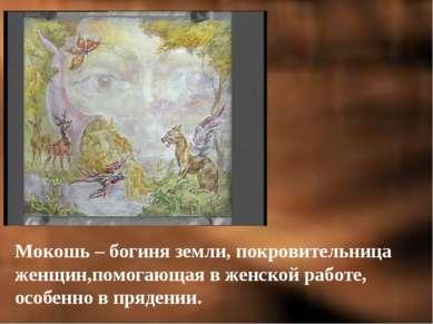 Мокошь – богиня земли, покровительница женщин,помогающая в женской работе, ос...