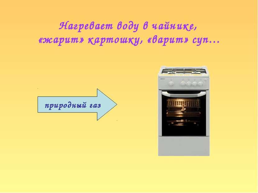 Нагревает воду в чайнике, «жарит» картошку, «варит» суп… природный газ