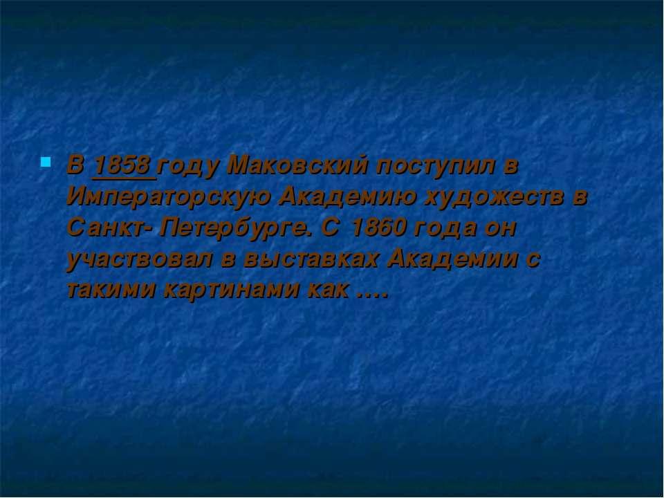 В 1858 году Маковский поступил в Императорскую Академию художеств в Санкт- Пе...